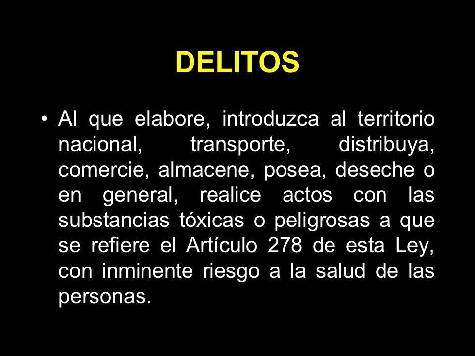 DELITOS Al que elabore, introduzca al territorio nacional, transporte, distribuya, comercie, almacene, posea, deseche o en general, realice actos con las substancias tóxicas o peligrosas a que se refiere el Artículo 278 de esta Ley, con inminente riesgo a la salud de las personas.