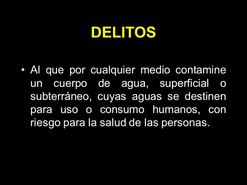 DELITOS Al que por cualquier medio contamine un cuerpo de agua, superficial o subterráneo, cuyas aguas se destinen para uso o consumo humanos, con riesgo para la salud de las personas.