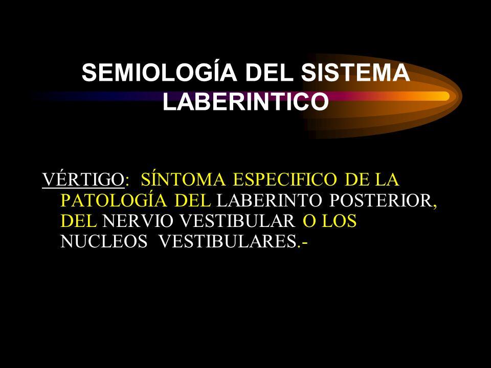 SEMIOLOGÍA DEL SISTEMA LABERINTICO VÉRTIGO: SÍNTOMA ESPECIFICO DE LA PATOLOGÍA DEL LABERINTO POSTERIOR, DEL NERVIO VESTIBULAR O LOS NUCLEOS VESTIBULARES.-
