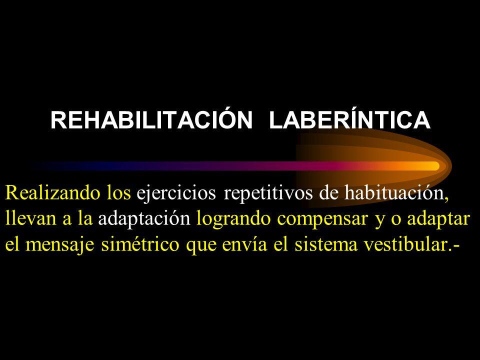 REHABILITACIÓN LABERÍNTICA Realizando los ejercicios repetitivos de habituación, llevan a la adaptación logrando compensar y o adaptar el mensaje simétrico que envía el sistema vestibular.-