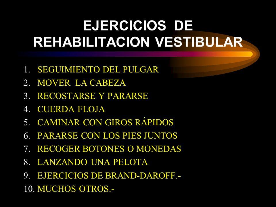 EJERCICIOS DE REHABILITACION VESTIBULAR 1.SEGUIMIENTO DEL PULGAR 2.MOVER LA CABEZA 3.RECOSTARSE Y PARARSE 4.CUERDA FLOJA 5.CAMINAR CON GIROS RÁPIDOS 6.PARARSE CON LOS PIES JUNTOS 7.RECOGER BOTONES O MONEDAS 8.LANZANDO UNA PELOTA 9.EJERCICIOS DE BRAND-DAROFF.- 10.MUCHOS OTROS.-
