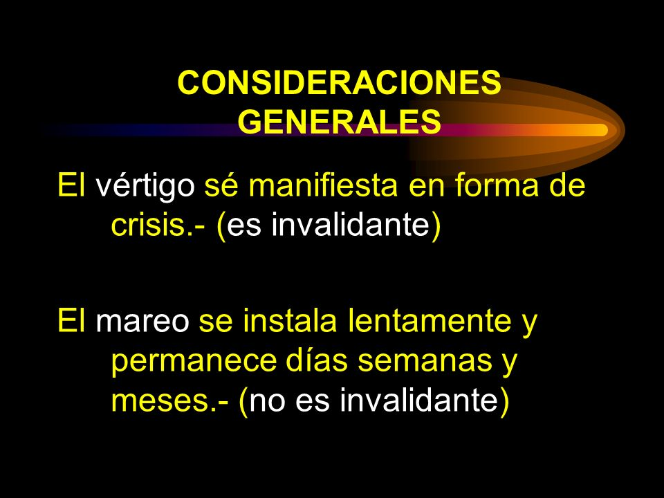 CONSIDERACIONES GENERALES El vértigo sé manifiesta en forma de crisis.- (es invalidante) El mareo se instala lentamente y permanece días semanas y mes