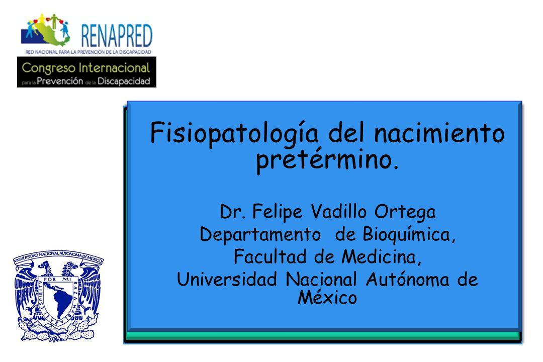 Fisiopatología del nacimiento pretérmino. Dr. Felipe Vadillo Ortega Departamento de Bioquímica, Facultad de Medicina, Universidad Nacional Autónoma de