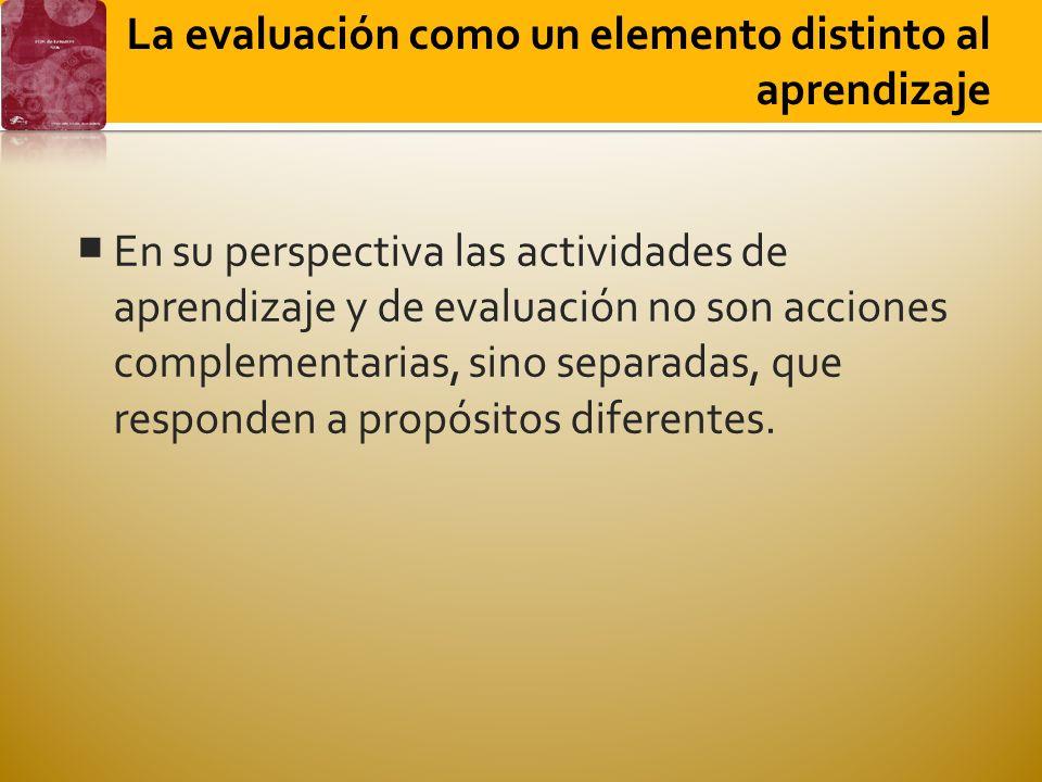 La evaluación como un elemento distinto al aprendizaje En su perspectiva las actividades de aprendizaje y de evaluación no son acciones complementarias, sino separadas, que responden a propósitos diferentes.