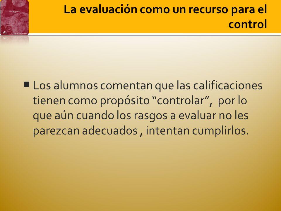La evaluación como un recurso para el control Los alumnos comentan que las calificaciones tienen como propósito controlar, por lo que aún cuando los rasgos a evaluar no les parezcan adecuados, intentan cumplirlos.