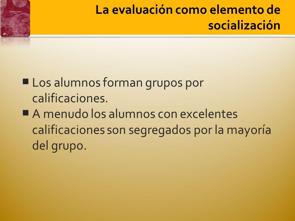 La evaluación como elemento de socialización Los alumnos forman grupos por calificaciones. A menudo los alumnos con excelentes calificaciones son segr