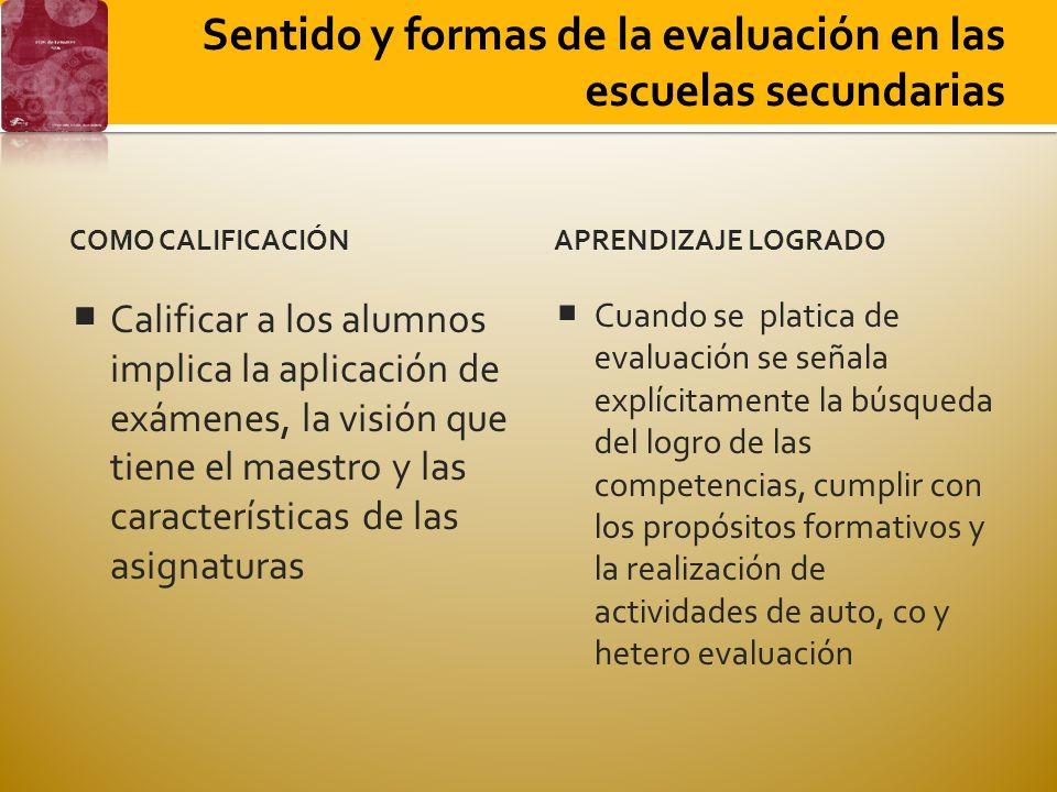 COMO CALIFICACIÓN Calificar a los alumnos implica la aplicación de exámenes, la visión que tiene el maestro y las características de las asignaturas APRENDIZAJE LOGRADO Cuando se platica de evaluación se señala explícitamente la búsqueda del logro de las competencias, cumplir con los propósitos formativos y la realización de actividades de auto, co y hetero evaluación Sentido y formas de la evaluación en las escuelas secundarias