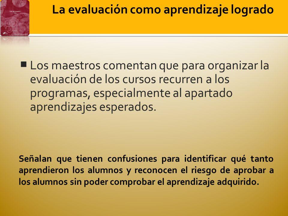 La evaluación como aprendizaje logrado Los maestros comentan que para organizar la evaluación de los cursos recurren a los programas, especialmente al apartado aprendizajes esperados.