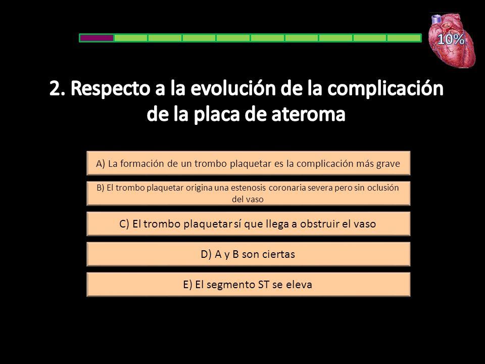 A) La formación de un trombo plaquetar es la complicación más grave E) El segmento ST se eleva B) El trombo plaquetar origina una estenosis coronaria severa pero sin oclusión del vaso D) A y B son ciertas C) El trombo plaquetar sí que llega a obstruir el vaso