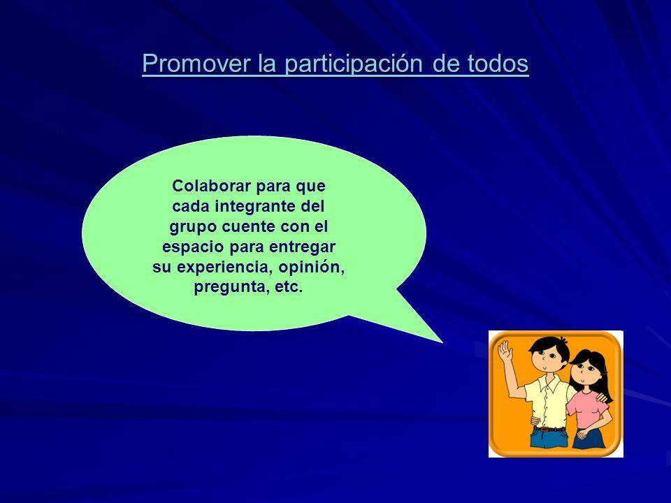 Promover la participación de todos Colaborar para que cada integrante del grupo cuente con el espacio para entregar su experiencia, opinión, pregunta,