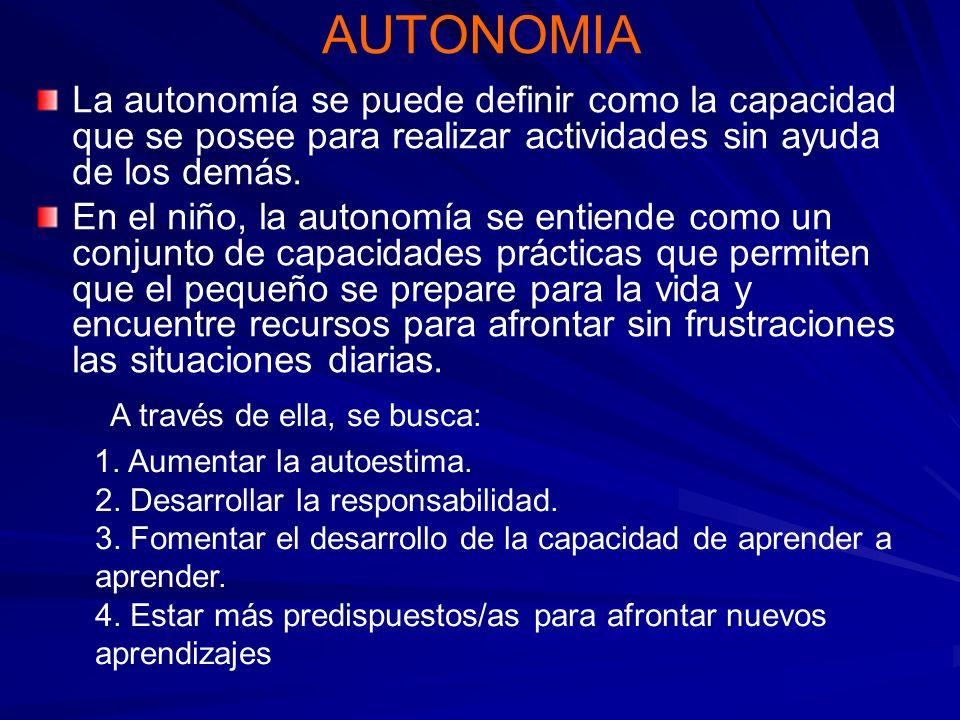 AUTONOMIA La autonomía se puede definir como la capacidad que se posee para realizar actividades sin ayuda de los demás. En el niño, la autonomía se e