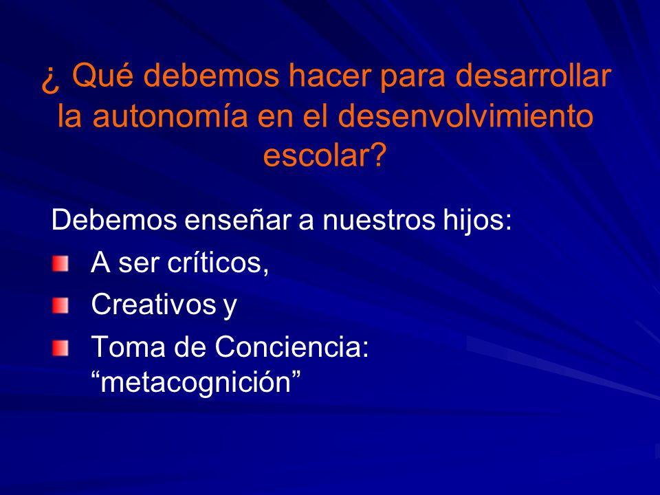 ¿ Qué debemos hacer para desarrollar la autonomía en el desenvolvimiento escolar? Debemos enseñar a nuestros hijos: A ser críticos, Creativos y Toma d