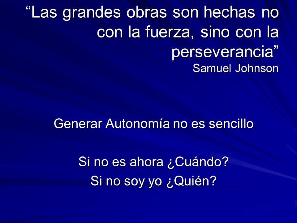 Las grandes obras son hechas no con la fuerza, sino con la perseverancia Samuel Johnson Generar Autonomía no es sencillo Si no es ahora ¿Cuándo? Si no