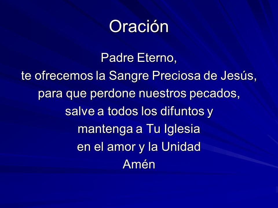 Oración Padre Eterno, te ofrecemos la Sangre Preciosa de Jesús, para que perdone nuestros pecados, salve a todos los difuntos y mantenga a Tu Iglesia en el amor y la Unidad Amén