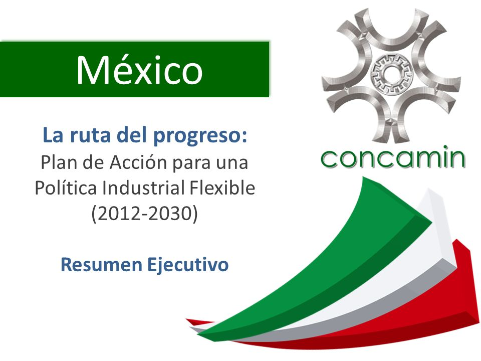 México La ruta del progreso: Plan de Acción para una Política Industrial Flexible (2012-2030) Resumen Ejecutivo