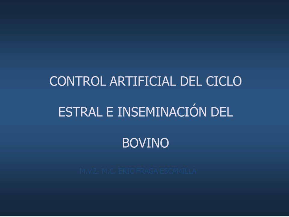 CONTROL ARTIFICIAL DEL CICLO ESTRAL E INSEMINACIÓN DEL BOVINO M.V.Z. M.C. ERIC FRAGA ESCAMILLA