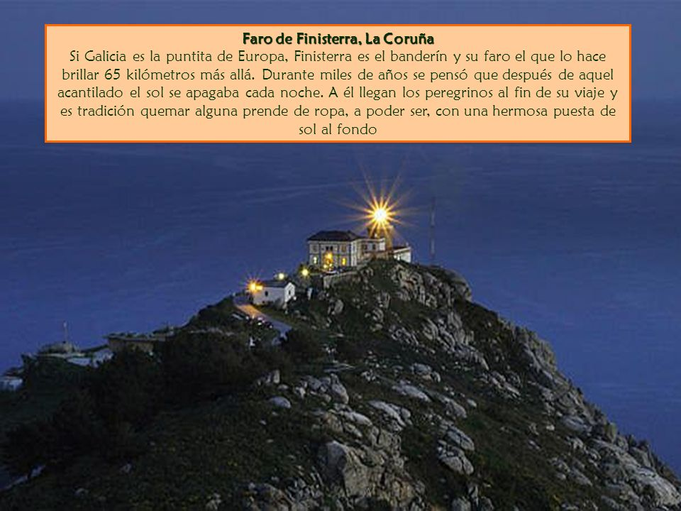 Faro de Finisterra, La Coruña Faro de Finisterra, La Coruña Si Galicia es la puntita de Europa, Finisterra es el banderín y su faro el que lo hace brillar 65 kilómetros más allá.