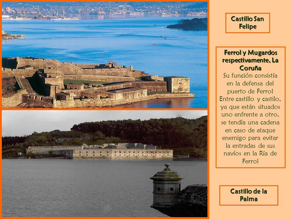 Castillo San Felipe Castillo de la Palma Ferrol y Mugardos respectivamente, La Coruña Su función consistía en la defensa del puerto de Ferrol Entre ca