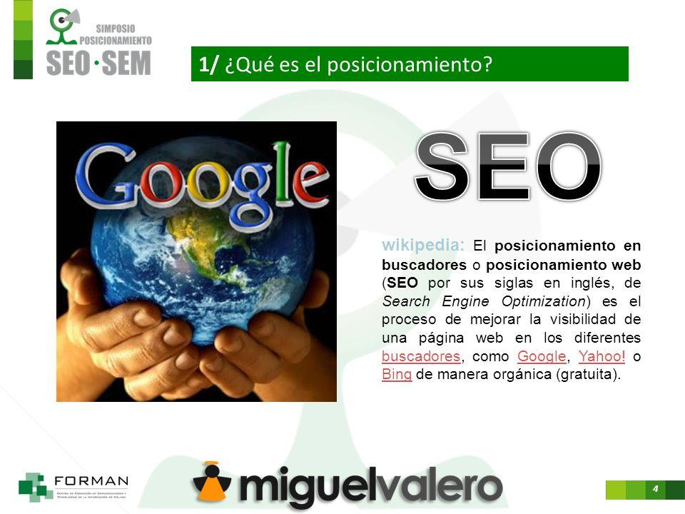 4 wikipedia: El posicionamiento en buscadores o posicionamiento web (SEO por sus siglas en inglés, de Search Engine Optimization) es el proceso de mejorar la visibilidad de una página web en los diferentes buscadores, como Google, Yahoo.