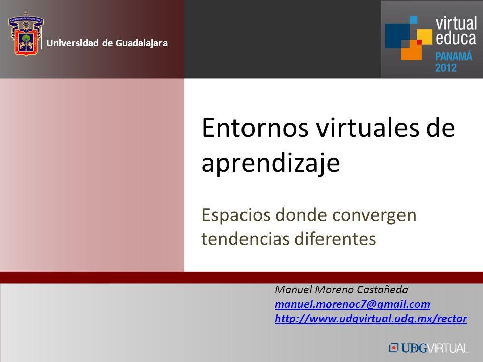 Entornos virtuales de aprendizaje Espacios donde convergen tendencias diferentes Universidad de Guadalajara Manuel Moreno Castañeda manuel.morenoc7@gmail.com http://www.udgvirtual.udg.mx/rector