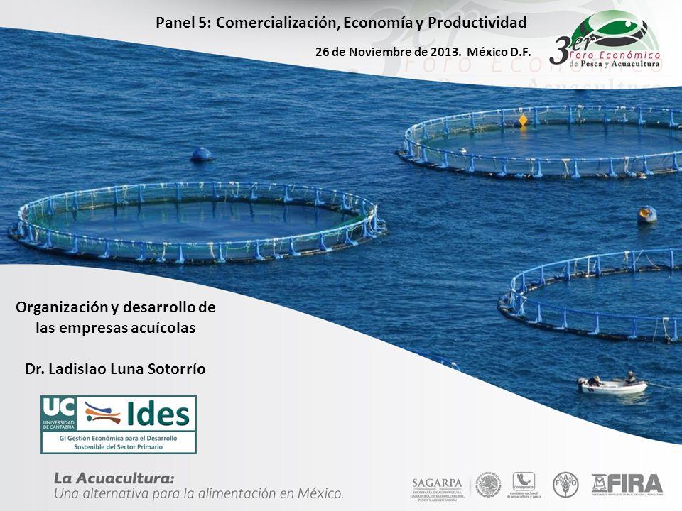 Organización y desarrollo de las empresas acuícolas Dr. Ladislao Luna Sotorrío Panel 5: Comercialización, Economía y Productividad 26 de Noviembre de