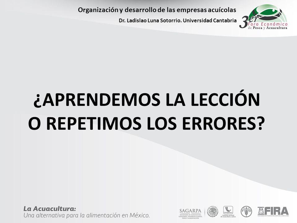 Organización y desarrollo de las empresas acuícolas Dr. Ladislao Luna Sotorrio. Universidad Cantabria ¿APRENDEMOS LA LECCIÓN O REPETIMOS LOS ERRORES?