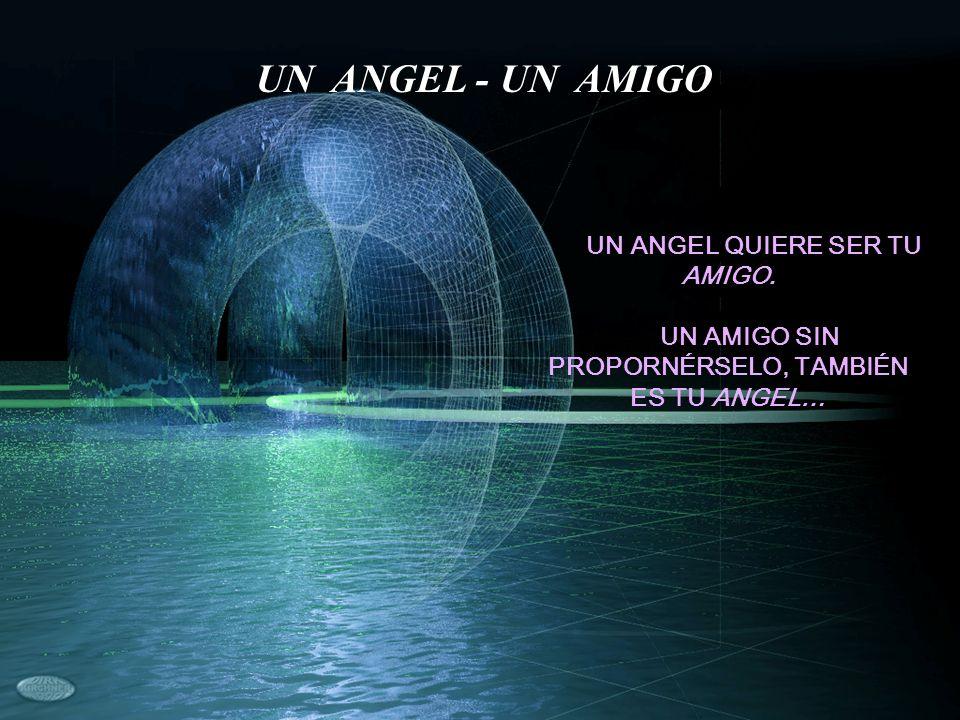 UN ANGEL QUIERE SER TU AMIGO. UN AMIGO SIN PROPORNÉRSELO, TAMBIÉN ES TU ANGEL… UN ANGEL - UN AMIGO