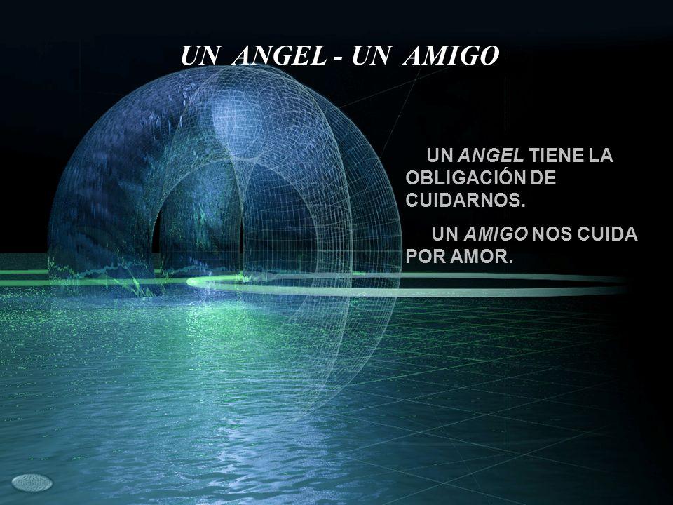 UN ANGEL TIENE LA OBLIGACIÓN DE CUIDARNOS. UN AMIGO NOS CUIDA POR AMOR. UN ANGEL - UN AMIGO