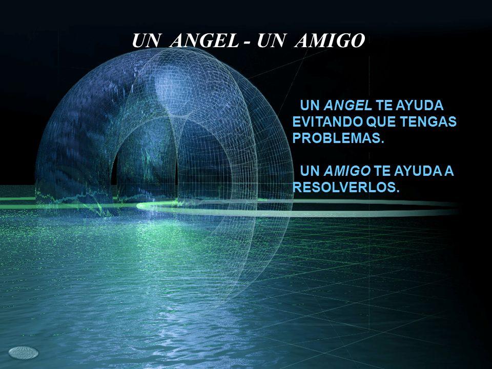 UN ANGEL TE AYUDA EVITANDO QUE TENGAS PROBLEMAS. UN AMIGO TE AYUDA A RESOLVERLOS. UN ANGEL - UN AMIGO