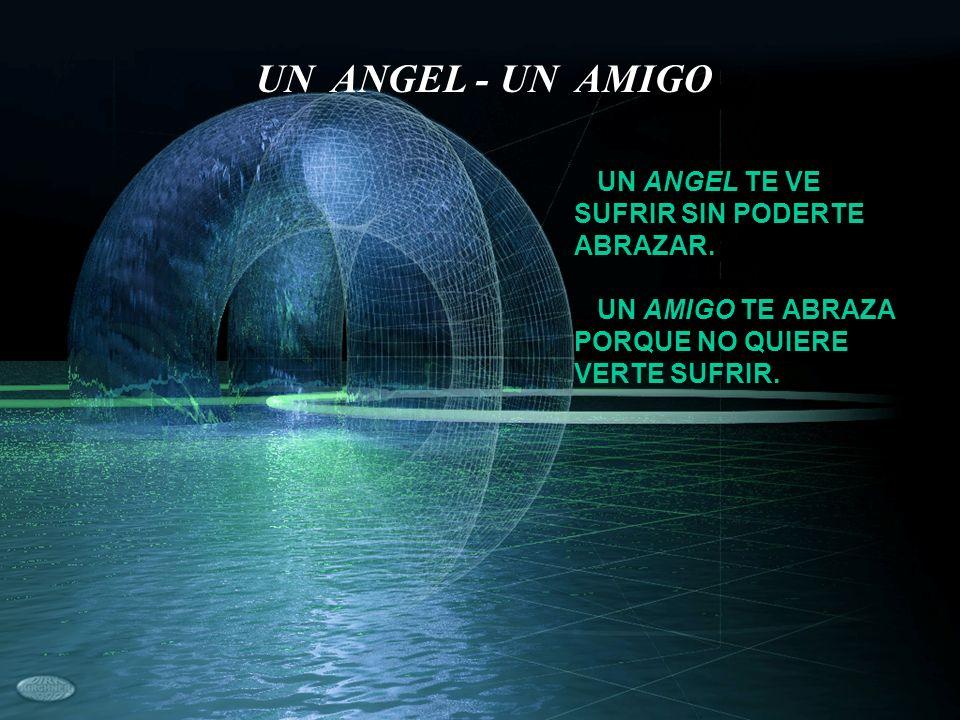 UN ANGEL TE VE SUFRIR SIN PODERTE ABRAZAR. UN AMIGO TE ABRAZA PORQUE NO QUIERE VERTE SUFRIR. UN ANGEL - UN AMIGO