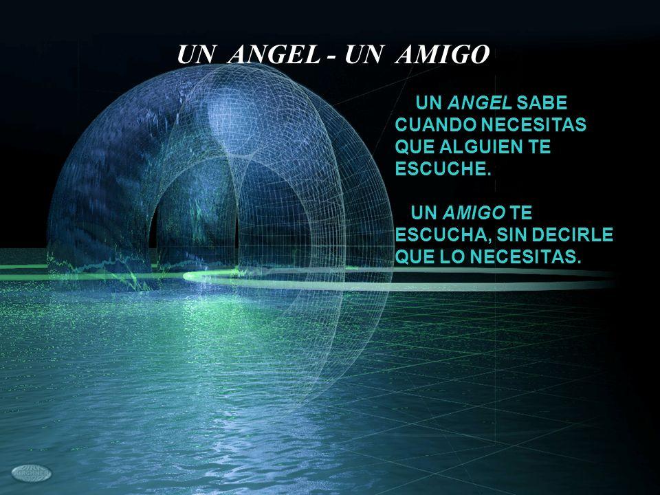 UN ANGEL SABE CUANDO NECESITAS QUE ALGUIEN TE ESCUCHE. UN AMIGO TE ESCUCHA, SIN DECIRLE QUE LO NECESITAS. UN ANGEL - UN AMIGO