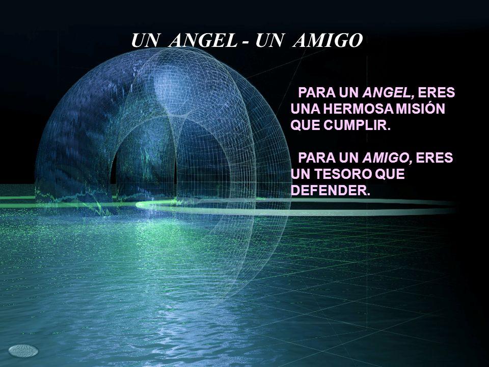 PARA UN ANGEL, ERES UNA HERMOSA MISIÓN QUE CUMPLIR. PARA UN AMIGO, ERES UN TESORO QUE DEFENDER. UN ANGEL - UN AMIGO