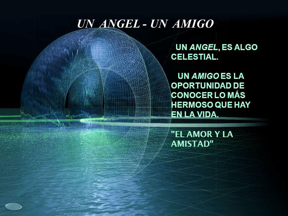 UN ANGEL, ES ALGO CELESTIAL. UN AMIGO ES LA OPORTUNIDAD DE CONOCER LO MÁS HERMOSO QUE HAY EN LA VIDA.