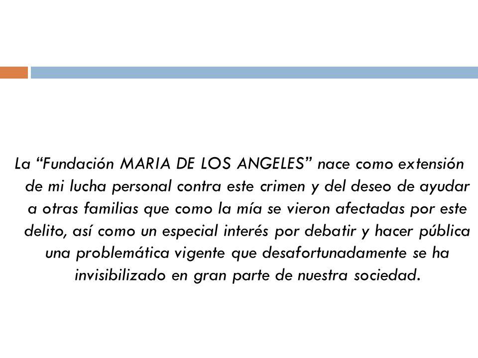 La Fundación MARIA DE LOS ANGELES nace como extensión de mi lucha personal contra este crimen y del deseo de ayudar a otras familias que como la mía s