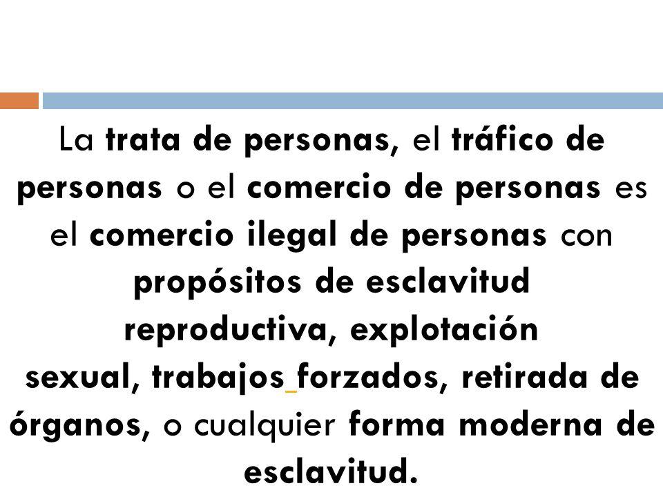 La trata de personas, el tráfico de personas o el comercio de personas es el comercio ilegal de personas con propósitos de esclavitud reproductiva, ex