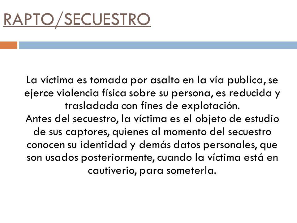 RAPTO/SECUESTRO La víctima es tomada por asalto en la vía publica, se ejerce violencia física sobre su persona, es reducida y trasladada con fines de