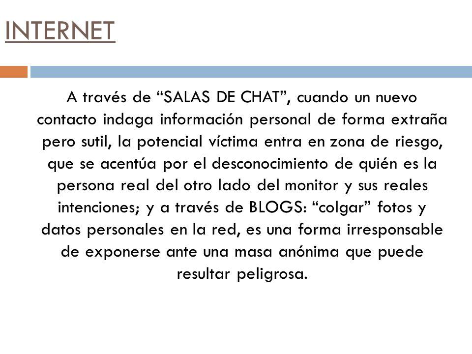 INTERNET A través de SALAS DE CHAT, cuando un nuevo contacto indaga información personal de forma extraña pero sutil, la potencial víctima entra en zo