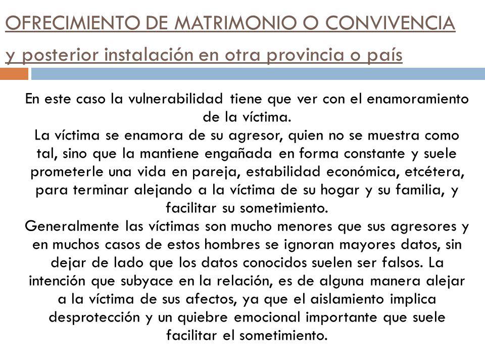 OFRECIMIENTO DE MATRIMONIO O CONVIVENCIA y posterior instalación en otra provincia o país En este caso la vulnerabilidad tiene que ver con el enamoram