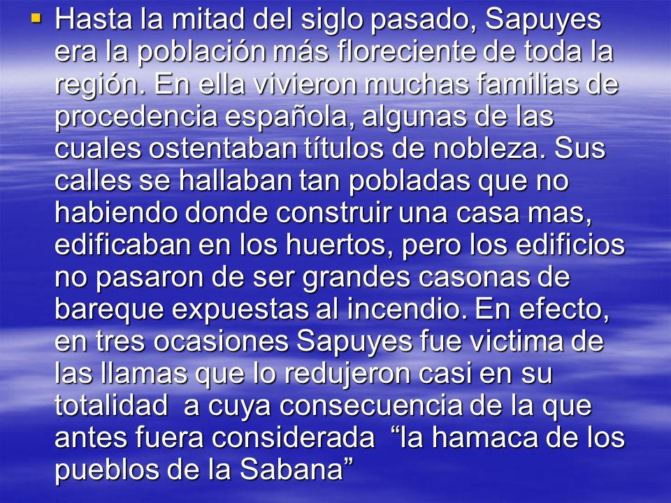 Hasta la mitad del siglo pasado, Sapuyes era la población más floreciente de toda la región. En ella vivieron muchas familias de procedencia española,