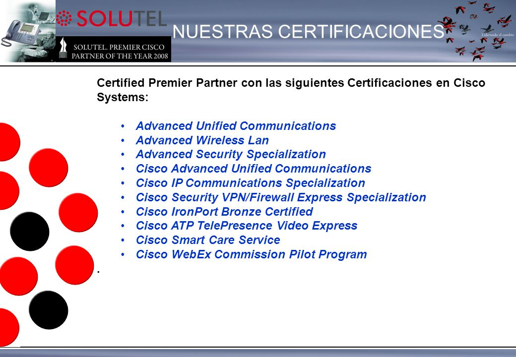Certified Premier Partner con las siguientes Certificaciones en Cisco Systems: Advanced Unified Communications Advanced Wireless Lan Advanced Security Specialization Cisco Advanced Unified Communications Cisco IP Communications Specialization Cisco Security VPN/Firewall Express Specialization Cisco IronPort Bronze Certified Cisco ATP TelePresence Video Express Cisco Smart Care Service Cisco WebEx Commission Pilot Program.