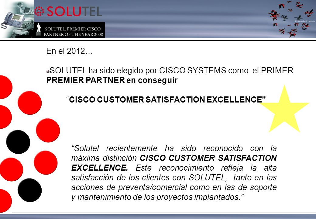 En el 2012… SOLUTEL ha sido elegido por CISCO SYSTEMS como el PRIMER PREMIER PARTNER en conseguir CISCO CUSTOMER SATISFACTION EXCELLENCE Solutel recientemente ha sido reconocido con la máxima distinción CISCO CUSTOMER SATISFACTION EXCELLENCE.