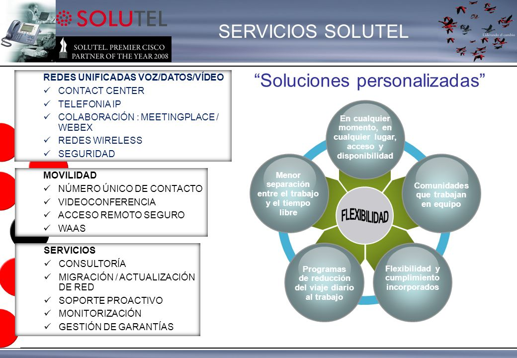 SERVICIOS SOLUTEL SERVICIOS CONSULTORÍA MIGRACIÓN / ACTUALIZACIÓN DE RED SOPORTE PROACTIVO MONITORIZACIÓN GESTIÓN DE GARANTÍAS MOVILIDAD NÚMERO ÚNICO DE CONTACTO VIDEOCONFERENCIA ACCESO REMOTO SEGURO WAAS REDES UNIFICADAS VOZ/DATOS/VÍDEO CONTACT CENTER TELEFONIA IP COLABORACIÓN : MEETINGPLACE / WEBEX REDES WIRELESS SEGURIDAD En cualquier momento, en cualquier lugar, acceso y disponibilidad Menor separación entre el trabajo y el tiempo libre Comunidades que trabajan en equipo Programas de reducción del viaje diario al trabajo Flexibilidad y cumplimiento incorporados Soluciones personalizadas