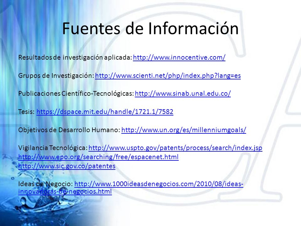 Fuentes de Información Resultados de investigación aplicada: http://www.innocentive.com/http://www.innocentive.com/ Grupos de Investigación: http://www.scienti.net/php/index.php?lang=eshttp://www.scienti.net/php/index.php?lang=es Publicaciones Científico-Tecnológicas: http://www.sinab.unal.edu.co/http://www.sinab.unal.edu.co/ Tesis: https://dspace.mit.edu/handle/1721.1/7582https://dspace.mit.edu/handle/1721.1/7582 Objetivos de Desarrollo Humano: http://www.un.org/es/millenniumgoals/http://www.un.org/es/millenniumgoals/ Vigilancia Tecnológica: http://www.uspto.gov/patents/process/search/index.jsphttp://www.uspto.gov/patents/process/search/index.jsp http://www.epo.org/searching/free/espacenet.html http://www.sic.gov.co/patentes Ideas de Negocio: http://www.1000ideasdenegocios.com/2010/08/ideas- innovadoras-de-negocios.htmlhttp://www.1000ideasdenegocios.com/2010/08/ideas- innovadoras-de-negocios.html