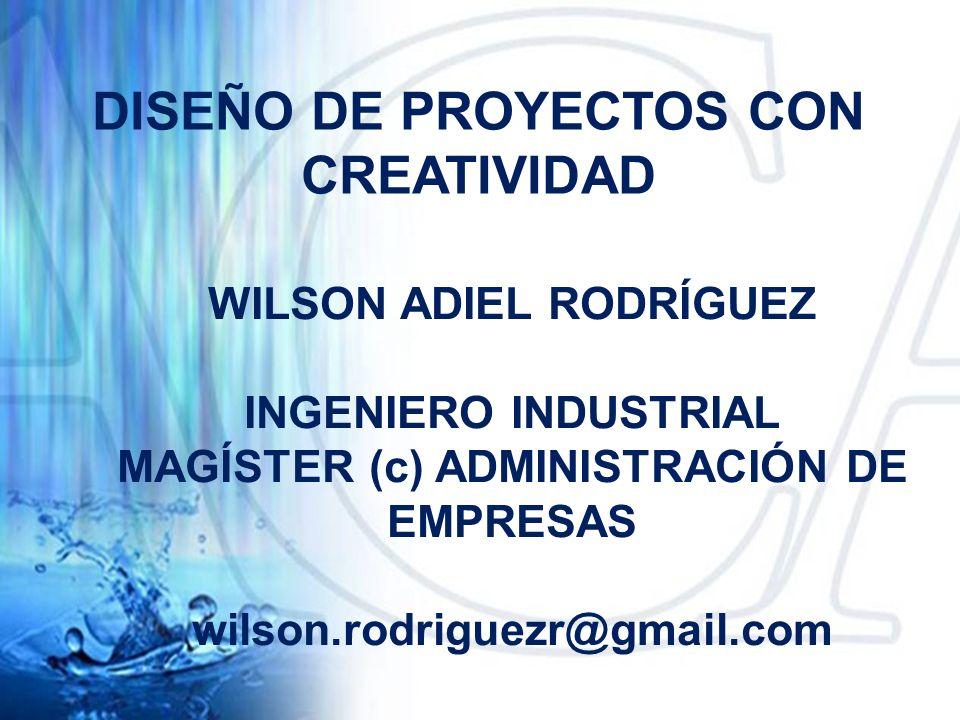DISEÑO DE PROYECTOS CON CREATIVIDAD WILSON ADIEL RODRÍGUEZ INGENIERO INDUSTRIAL MAGÍSTER (c) ADMINISTRACIÓN DE EMPRESAS wilson.rodriguezr@gmail.com