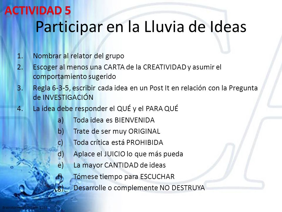 Participar en la Lluvia de Ideas 1.Nombrar al relator del grupo 2.Escoger al menos una CARTA de la CREATIVIDAD y asumir el comportamiento sugerido 3.Regla 6-3-5, escribir cada idea en un Post It en relación con la Pregunta de INVESTIGACIÓN 4.La idea debe responder el QUÉ y el PARA QUÉ a)Toda idea es BIENVENIDA b)Trate de ser muy ORIGINAL c)Toda crítica está PROHIBIDA d)Aplace el JUICIO lo que más pueda e)La mayor CANTIDAD de ideas f)Tómese tiempo para ESCUCHAR g)Desarrolle o complemente NO DESTRUYA Brainstorming, Osborn 1938