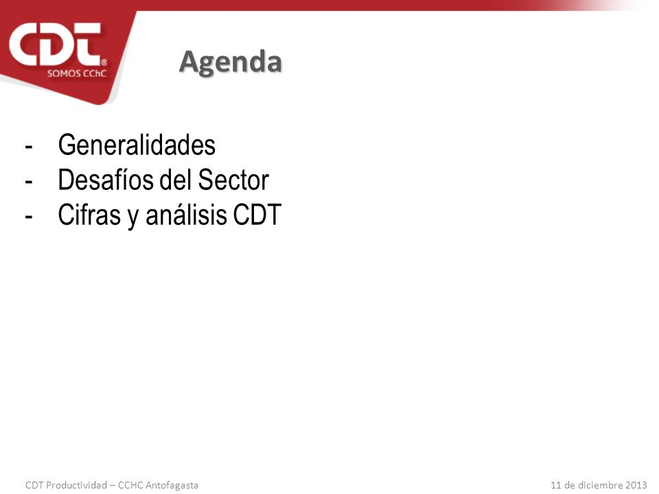 CDT Productividad – CCHC Antofagasta 11 de diciembre 2013 Agenda - Generalidades -Desafíos del Sector -Cifras y análisis CDT