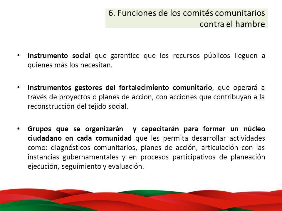 6. Funciones de los comités comunitarios contra el hambre Instrumento social que garantice que los recursos públicos lleguen a quienes más los necesit