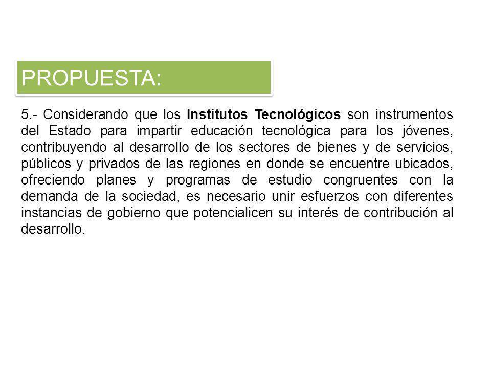 5.- Considerando que los Institutos Tecnológicos son instrumentos del Estado para impartir educación tecnológica para los jóvenes, contribuyendo al de