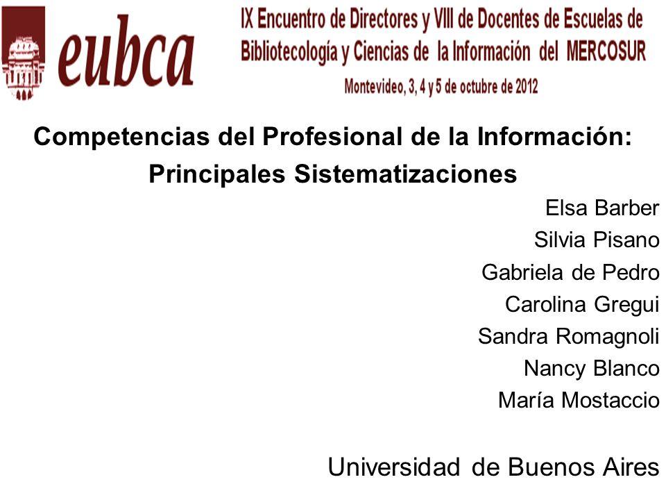 Competencias del Profesional de la Información: Principales Sistematizaciones Elsa Barber Silvia Pisano Gabriela de Pedro Carolina Gregui Sandra Romag