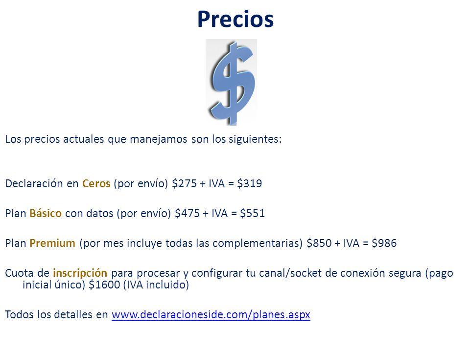 Precios Los precios actuales que manejamos son los siguientes: Declaración en Ceros (por envío) $275 + IVA = $319 Plan Básico con datos (por envío) $475 + IVA = $551 Plan Premium (por mes incluye todas las complementarias) $850 + IVA = $986 Cuota de inscripción para procesar y configurar tu canal/socket de conexión segura (pago inicial único) $1600 (IVA incluido) Todos los detalles en www.declaracioneside.com/planes.aspxwww.declaracioneside.com/planes.aspx
